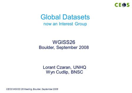 CEOS WGISS 26 Meeting, Boulder, September 2008 Lorant Czaran, UNHQ Wyn Cudlip, BNSC WGISS26 Boulder, September 2008 Global Datasets now an Interest Group.