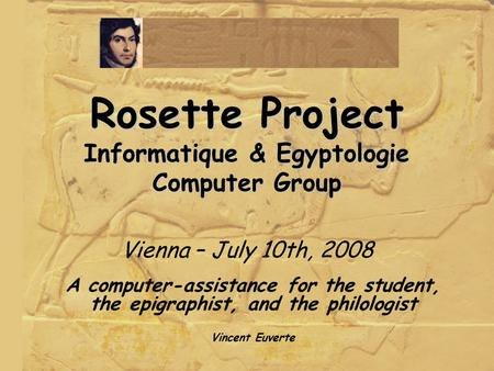 Rosette Project Informatique & Egyptologie Computer Group Rosette Project Informatique & Egyptologie Computer Group Vienna – July 10th, 2008 A computer-assistance.
