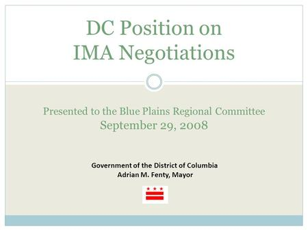 DC Position on IMA Negotiations Presented to the Blue Plains Regional Committee September 29, 2008 Government of the District of Columbia Adrian M. Fenty,