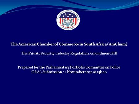 The American Chamber of Commerce in South Africa (AmCham) The Private Security Industry Regulation Amendment Bill Prepared for the Parliamentary Portfolio.