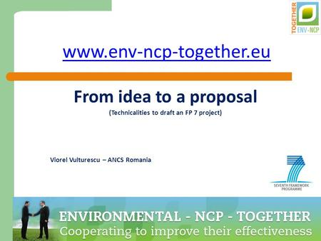 1 www.env-ncp-together.eu From idea to a proposal (Technicalities to draft an FP 7 project) Viorel Vulturescu – ANCS Romania.