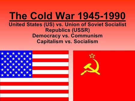 1 The Cold War 1945-1990 United States (US) vs. Union of Soviet Socialist Republics (USSR) Democracy vs. Communism Capitalism vs. Socialism.