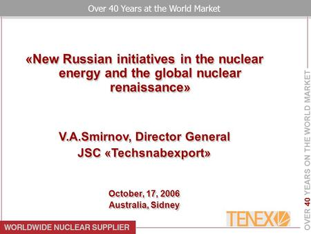 OVER 40 YEARS ON THE WORLD MARKET Over 40 Years at the World Market «New Russian initiatives in the nuclear energy and the global nuclear renaissance»
