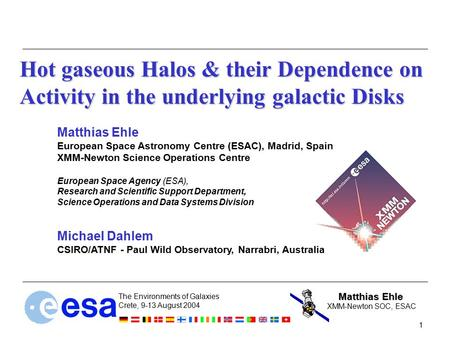 Matthias Ehle The Environments of Galaxies Crete, 9-13 August 2004 1 XMM-Newton SOC, ESAC Hot gaseous Halos & their Dependence on Activity in the underlying.