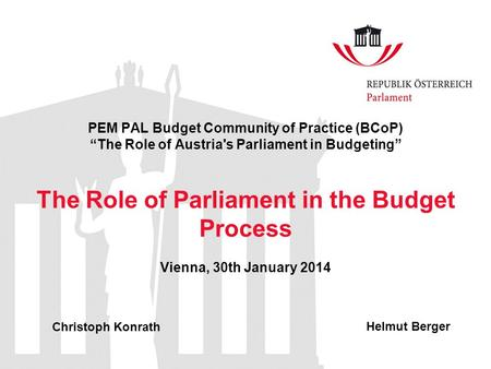 "PEM PAL Budget Community of Practice (BCoP) ""The Role of Austria's Parliament in Budgeting"" The Role of Parliament in the Budget Process Vienna, 30th January."