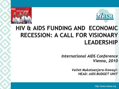 HIV & AIDS FUNDING AND ECONOMIC RECESSION: A CALL FOR VISIONARY LEADERSHIP International AIDS Conference Vienna, 2010 Vailet Mukotsanjera-Kowayi: HEAD: