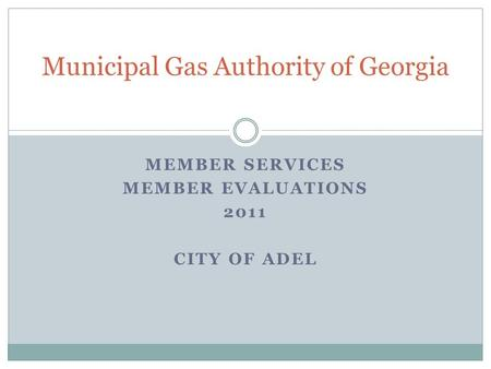 MEMBER SERVICES MEMBER EVALUATIONS 2011 CITY OF ADEL Municipal Gas Authority of Georgia.