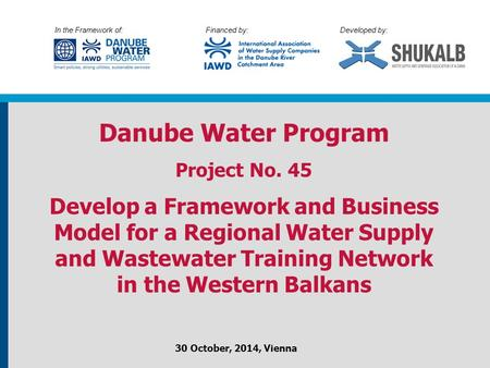 In the Framework of: Financed by: Developed by: Danube Water Program Project No. 45 Develop a Framework and Business Model for a Regional Water Supply.