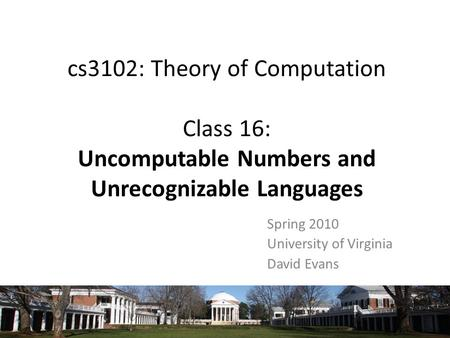 Cs3102: Theory of Computation Class 16: Uncomputable Numbers and Unrecognizable Languages Spring 2010 University of Virginia David Evans.