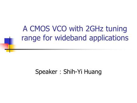 A CMOS VCO with 2GHz tuning range for wideband applications Speaker : Shih-Yi Huang.