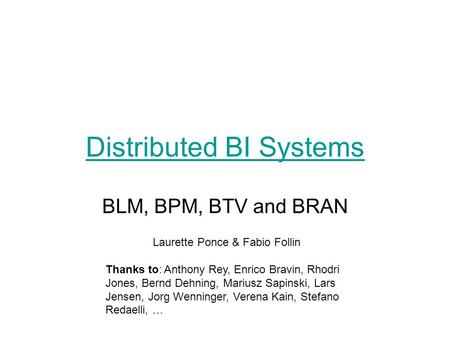 Distributed BI Systems BLM, BPM, BTV and BRAN Laurette Ponce & Fabio Follin Thanks to: Anthony Rey, Enrico Bravin, Rhodri Jones, Bernd Dehning, Mariusz.