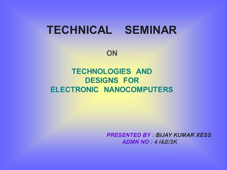 TECHNICAL SEMINAR ON TECHNOLOGIES AND DESIGNS FOR ELECTRONIC NANOCOMPUTERS PRESENTED BY : BIJAY KUMAR XESS ADMN NO : 4 I&E/2K.