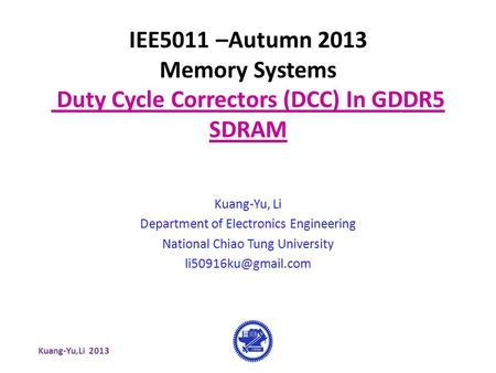 Kuang-Yu,Li 2013 IEE5011 –Autumn 2013 Memory Systems Duty Cycle Correctors (DCC) In GDDR5 SDRAM Kuang-Yu, Li Department of Electronics Engineering National.