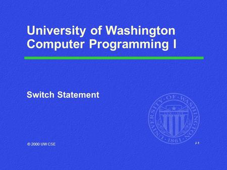 J-1 University of Washington Computer Programming I Switch Statement © 2000 UW CSE.