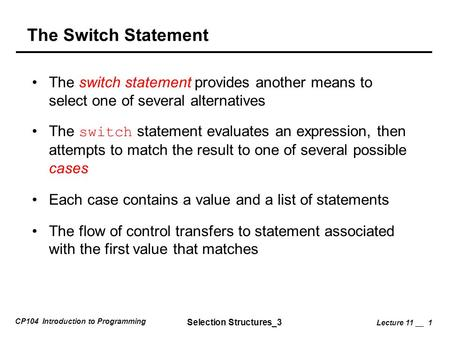 CP104 Introduction to Programming Selection Structures_3 Lecture 11 __ 1 The Switch Statement The switch statement provides another means to select one.