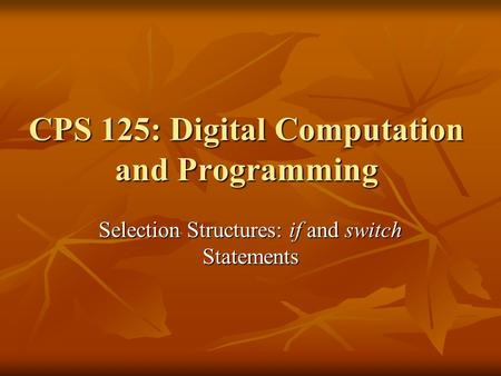 CPS 125: Digital Computation and Programming Selection Structures: if and switch Statements.