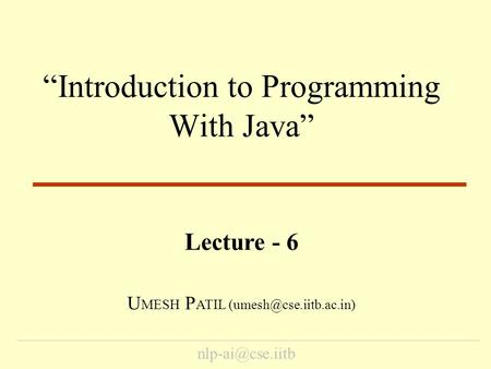 """Introduction to Programming With Java"" Lecture - 6 U MESH P ATIL"