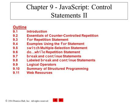  2004 Prentice Hall, Inc. All rights reserved. Chapter 9 - JavaScript: Control Statements II Outline 9.1 Introduction 9.2 Essentials of Counter-Controlled.