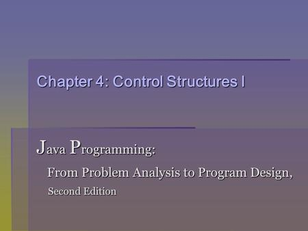 Chapter 4: Control Structures I J ava P rogramming: From Problem Analysis to Program Design, From Problem Analysis to Program Design, Second Edition Second.