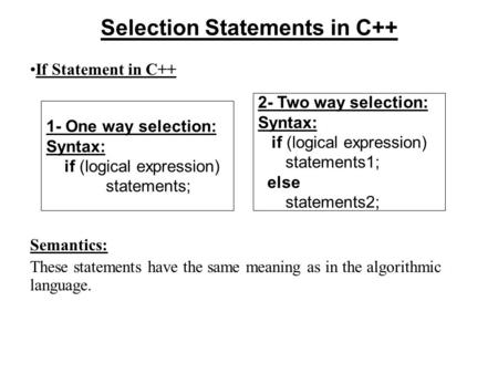 Selection Statements in C++ If Statement in C++ Semantics: These statements have the same meaning as in the algorithmic language. 2- Two way selection: