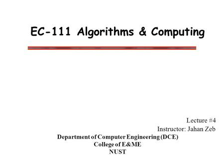 EC-111 Algorithms & Computing Lecture #4 Instructor: Jahan Zeb Department of Computer Engineering (DCE) College of E&ME NUST.