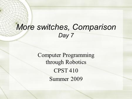 More switches, Comparison Day 7 Computer Programming through Robotics CPST 410 Summer 2009.