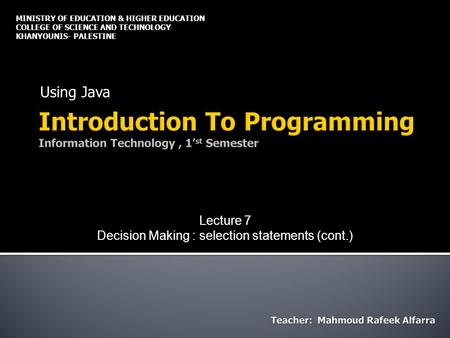 Using Java MINISTRY OF EDUCATION & HIGHER EDUCATION COLLEGE OF SCIENCE AND TECHNOLOGY KHANYOUNIS- PALESTINE Lecture 7 Decision Making : selection statements.