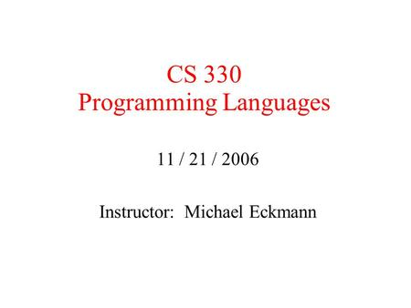 CS 330 Programming Languages 11 / 21 / 2006 Instructor: Michael Eckmann.