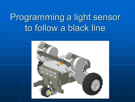 Programming a light sensor to follow a black line.