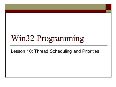 Win32 Programming Lesson 10: Thread Scheduling and Priorities.