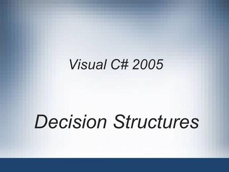 Visual C# 2005 Decision Structures. Visual C# 20052 Objectives Understand decision making Learn how to make decisions using the if statement Learn how.