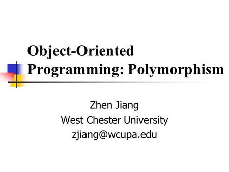 Object-Oriented Programming: Polymorphism Zhen Jiang West Chester University