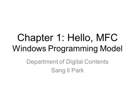 Chapter 1: Hello, MFC Windows Programming Model Department of Digital Contents Sang Il Park.