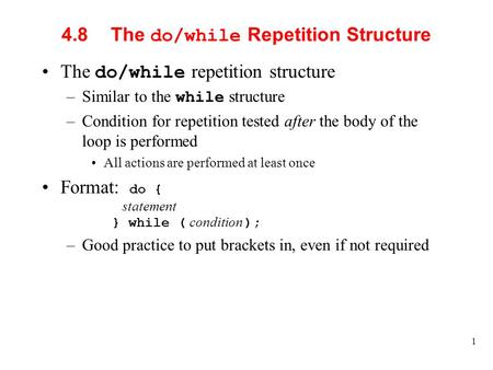 1 4.8The do/while Repetition Structure The do/while repetition structure –Similar to the while structure –Condition for repetition tested after the body.