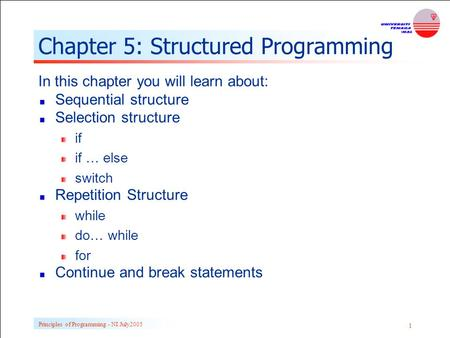 Principles of Programming - NI July2005 1 Chapter 5: Structured Programming In this chapter you will learn about: Sequential structure Selection structure.
