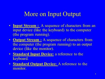More on Input Output Input Stream : A sequence of characters from an input device (like the keyboard) to the computer (the program running). Output Stream.