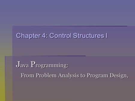 Chapter 4: Control Structures I J ava P rogramming: From Problem Analysis to Program Design, From Problem Analysis to Program Design,