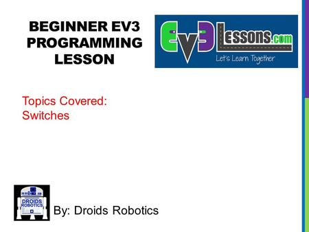 BEGINNER EV3 PROGRAMMING LESSON By: Droids Robotics Topics Covered: Switches.