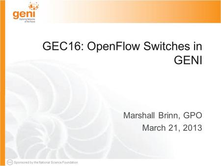 Sponsored by the National Science Foundation GEC16: OpenFlow Switches in GENI Marshall Brinn, GPO March 21, 2013.