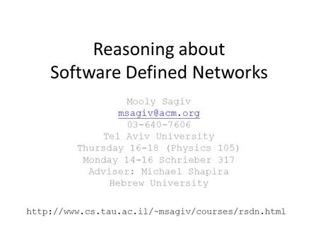 Reasoning about Software Defined Networks Mooly Sagiv 03-640-7606 Tel Aviv University Thursday 16-18 (Physics 105) Monday 14-16 Schrieber.