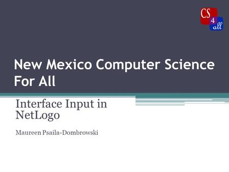 New Mexico Computer Science For All Interface Input in NetLogo Maureen Psaila-Dombrowski.