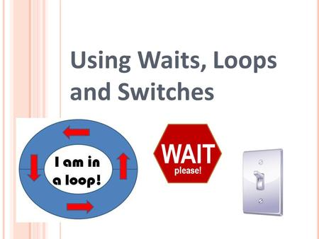 Using Waits, Loops and Switches WAIT please!. Waits, Loops and Switches Pre-Quiz 1. In programming, what is a loop? When is a loop useful? 2. How can.