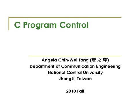 C Program Control Angela Chih-Wei Tang ( 唐 之 瑋 ) Department of Communication Engineering National Central University JhongLi, Taiwan 2010 Fall.