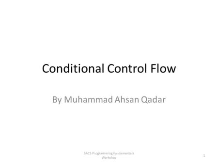 Conditional Control Flow By Muhammad Ahsan Qadar SACS Programming Fundamentals Workshop 1.