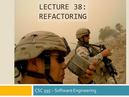 LECTURE 38: REFACTORING CSC 395 – Software Engineering.
