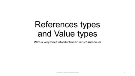 References types and Value types With a very brief introduction to struct and enum Reference types and Value types1.