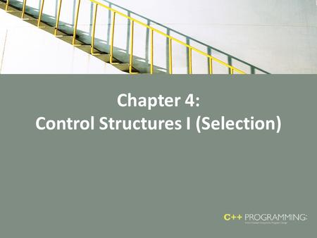 Chapter 4: Control Structures I (Selection). Objectives In this chapter, you will: – Learn about control structures – Examine relational and logical operators.