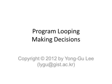 Program Looping Making Decisions Copyright © 2012 by Yong-Gu Lee