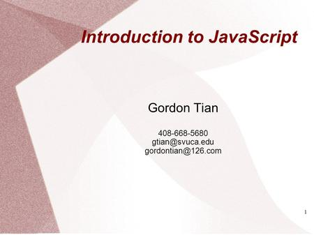 Introduction to JavaScript Gordon Tian 408-668-5680  1.