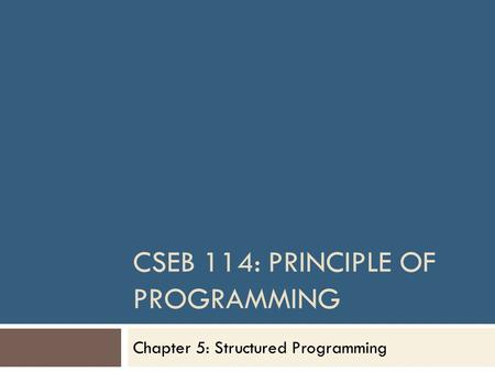 CSEB 114: PRINCIPLE OF PROGRAMMING Chapter 5: Structured Programming.